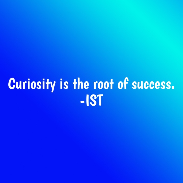 Curiosity is the root of success.